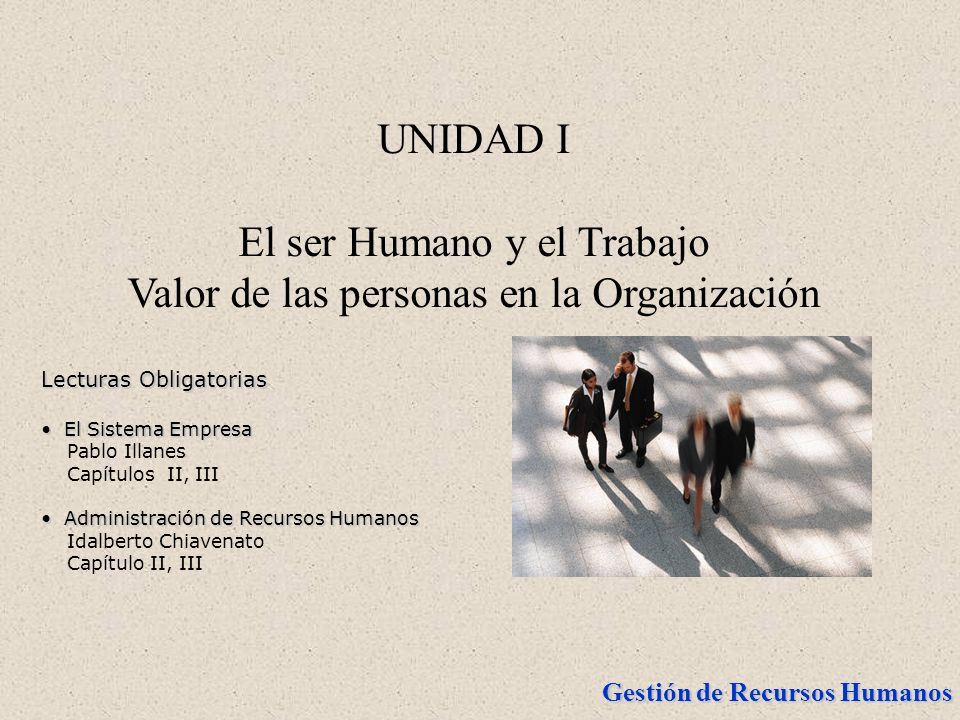 Gestión de Recursos Humanos UNIDAD I El ser Humano y el Trabajo Valor de las personas en la Organización Lecturas Obligatorias El Sistema Empresa El S