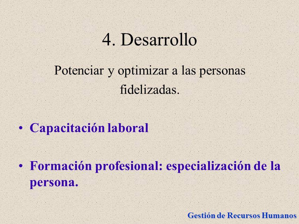 Gestión de Recursos Humanos 4. Desarrollo Potenciar y optimizar a las personas fidelizadas. Capacitación laboral Formación profesional: especializació