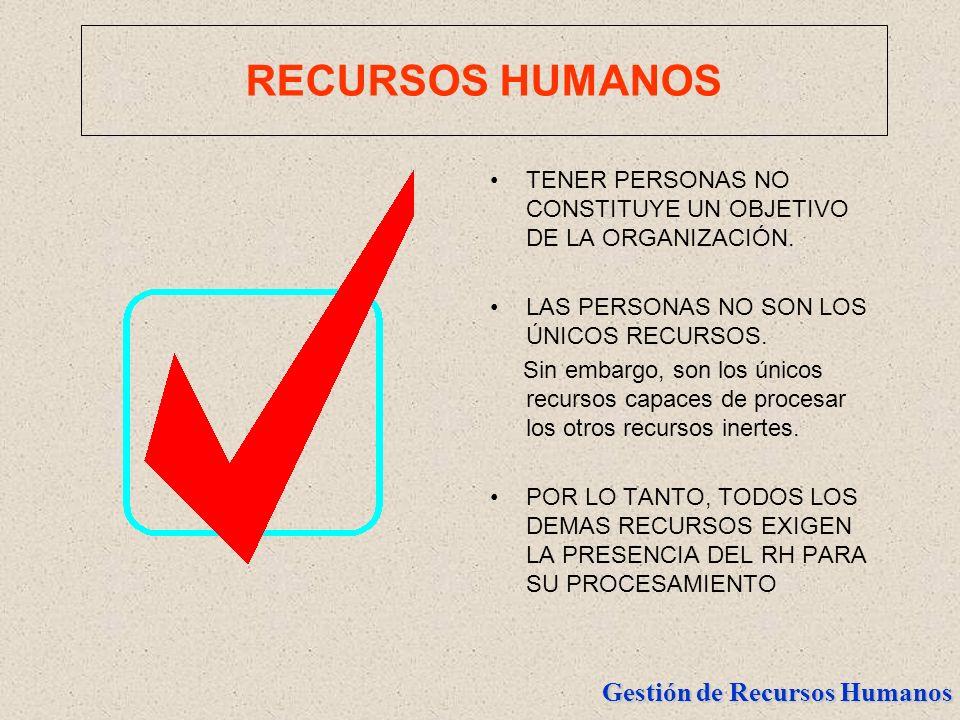 Gestión de Recursos Humanos RECURSOS HUMANOS TENER PERSONAS NO CONSTITUYE UN OBJETIVO DE LA ORGANIZACIÓN. LAS PERSONAS NO SON LOS ÚNICOS RECURSOS. Sin