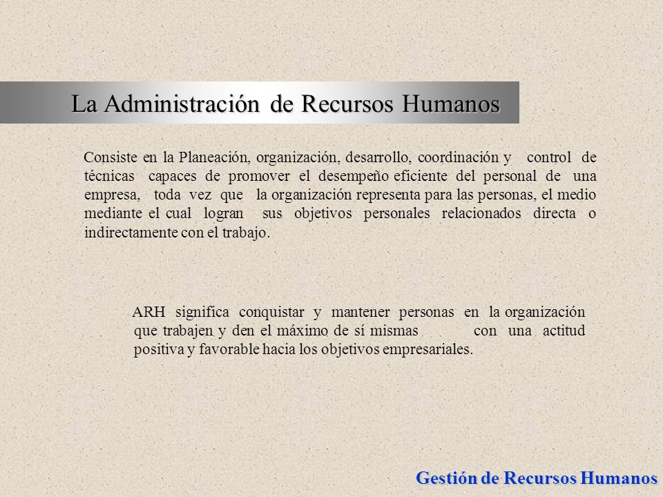 Gestión de Recursos Humanos La Administración de Recursos Humanos La Administración de Recursos Humanos Consiste en la Planeación, organización, desar
