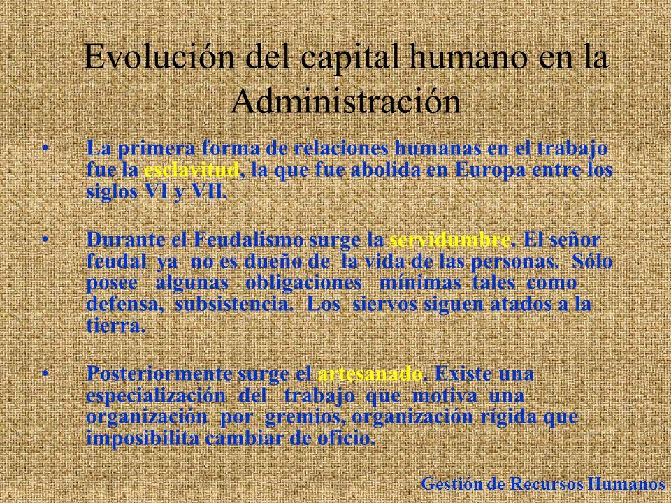 Gestión de Recursos Humanos Evolución del capital humano en la Administración La primera forma de relaciones humanas en el trabajo fue la esclavitud,
