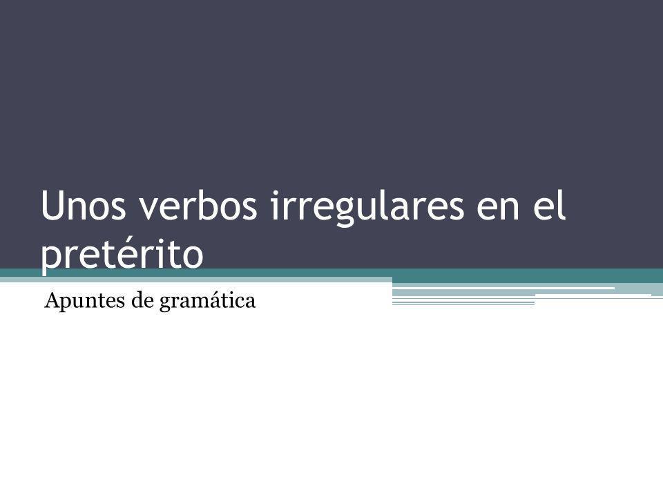 Unos verbos irregulares en el pretérito Apuntes de gramática