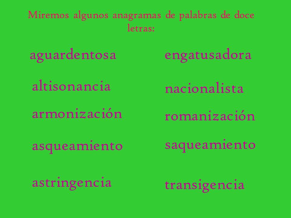Miremos algunos anagramas de palabras de doce letras: aguardentosaengatusadora altisonancia nacionalista armonización romanización asqueamiento saquea