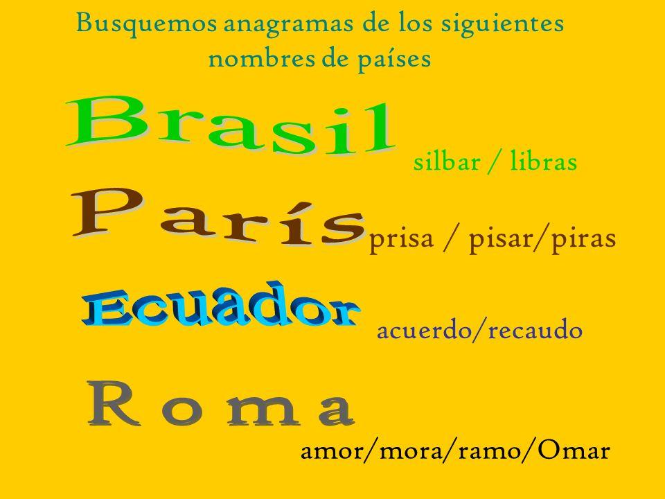 silbar / libras acuerdo/recaudo prisa / pisar/piras amor/mora/ramo/Omar Busquemos anagramas de los siguientes nombres de países
