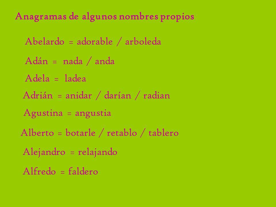 Anagramas de algunos nombres propios Abelardo = adorable / arboleda Adán = nada / anda Adela = ladea Adrián = anidar / darían / radian Agustina = angu