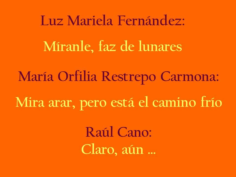 Luz Mariela Fernández: Míranle, faz de lunares María Orfilia Restrepo Carmona: Mira arar, pero está el camino frío Raúl Cano: Claro, aún …