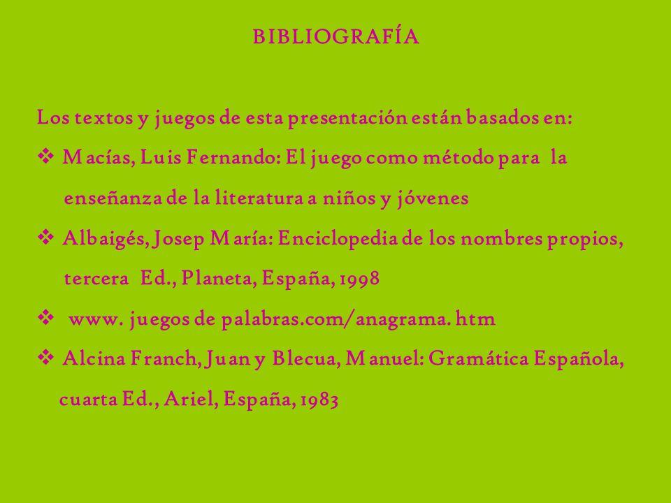 BIBLIOGRAFÍA Los textos y juegos de esta presentación están basados en: Macías, Luis Fernando: El juego como método para la enseñanza de la literatura