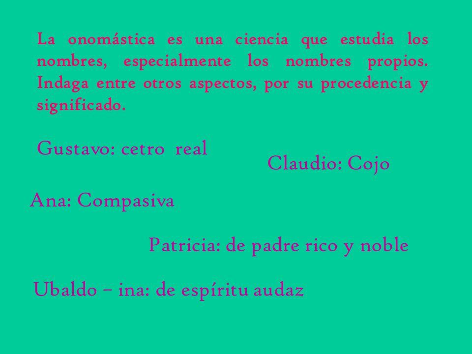 Ana: Compasiva Gustavo: cetro real Claudio: Cojo Patricia: de padre rico y noble Ubaldo – ina: de espíritu audaz La onomástica es una ciencia que estu