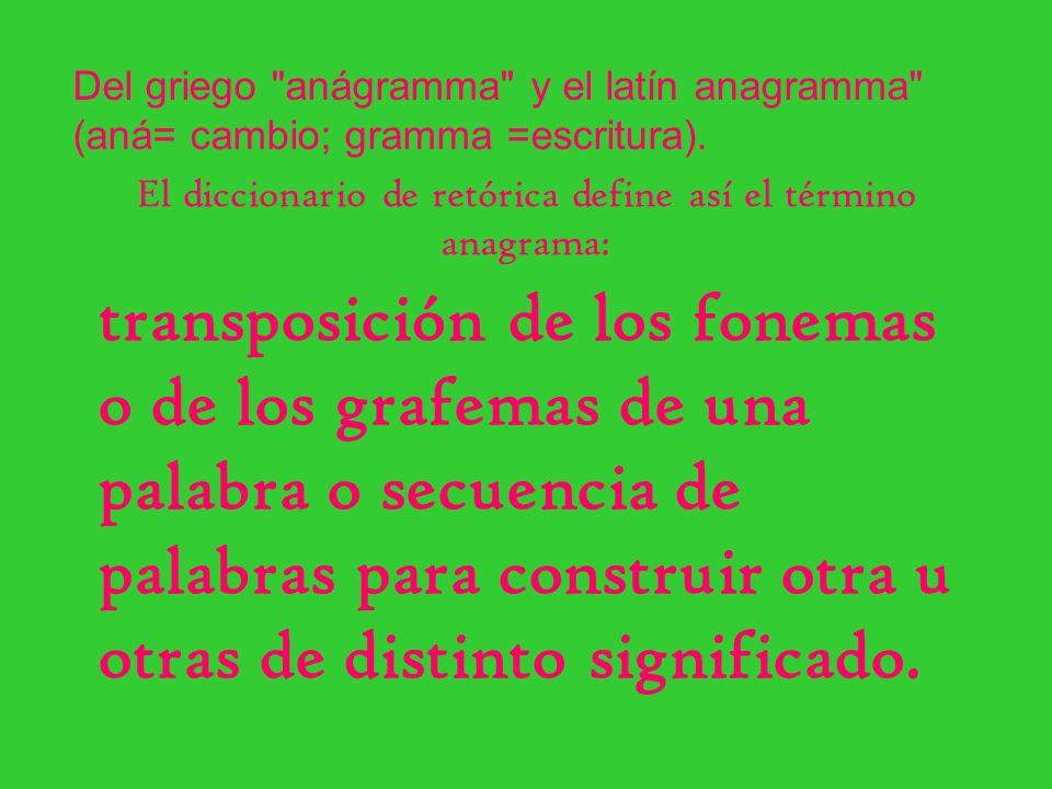 El diccionario de retórica define así el término anagrama: transposición de los fonemas o de los grafemas de una palabra o secuencia de palabras para