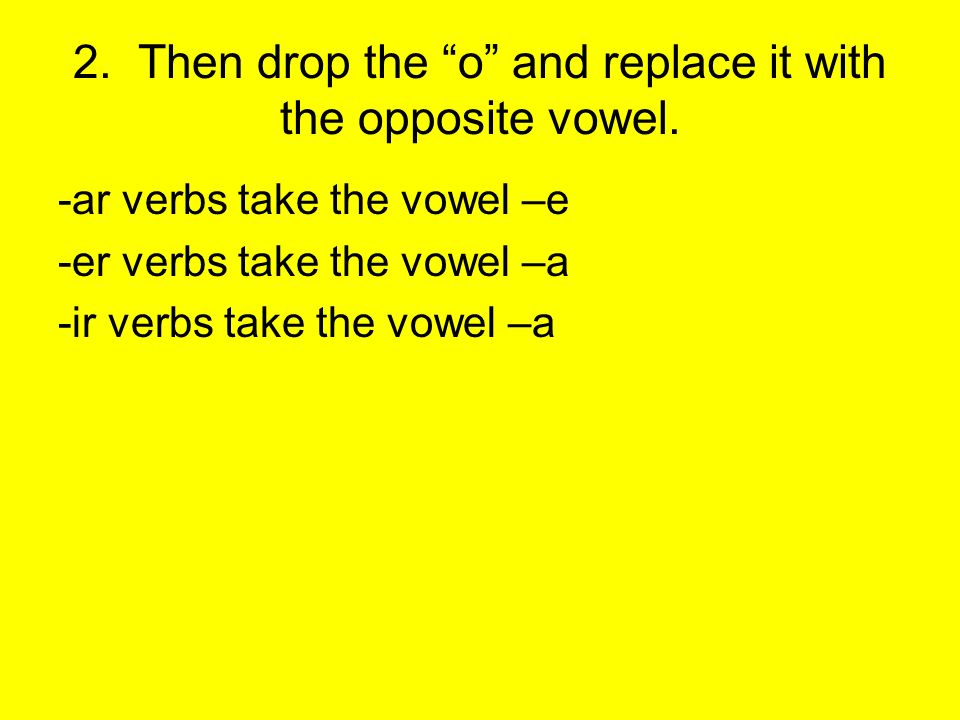 2.Then drop the o and replace it with the opposite vowel.