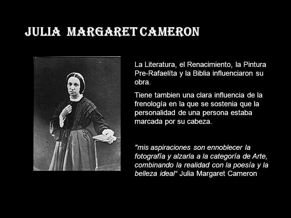 JULIA MARGARET CAMERON La Literatura, el Renacimiento, la Pintura Pre-Rafaelíta y la Biblia influenciaron su obra.