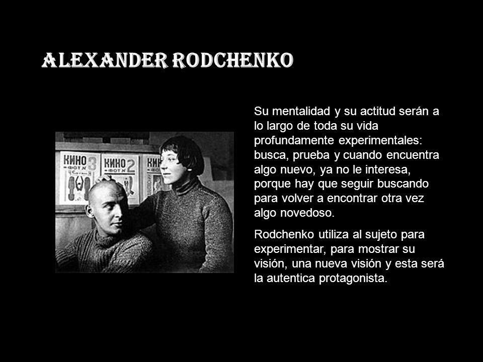 Alexander Rodchenko Su mentalidad y su actitud serán a lo largo de toda su vida profundamente experimentales: busca, prueba y cuando encuentra algo nuevo, ya no le interesa, porque hay que seguir buscando para volver a encontrar otra vez algo novedoso.