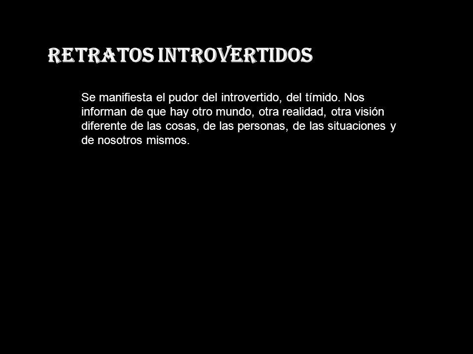 Retratos Introvertidos Se manifiesta el pudor del introvertido, del tímido.