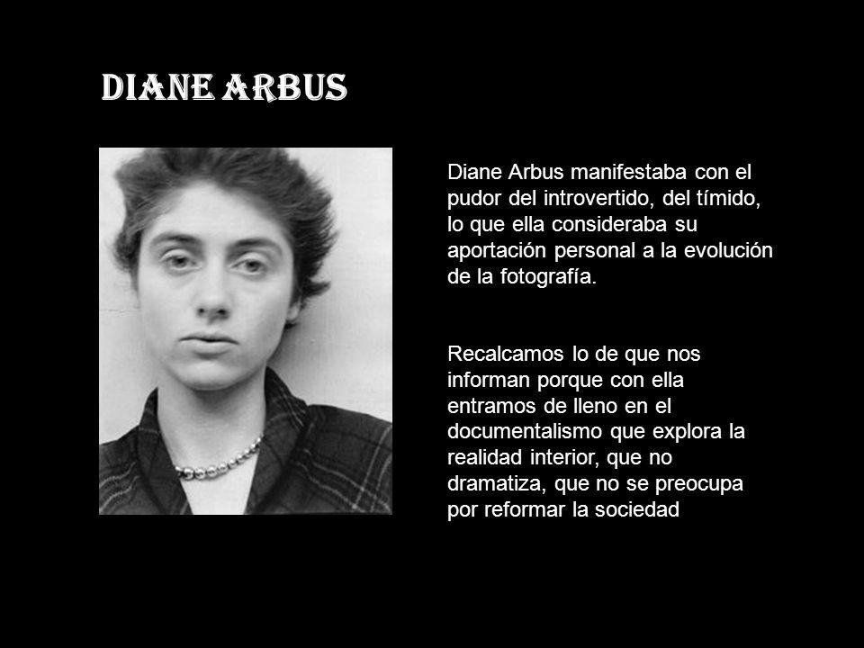 Diane Arbus Diane Arbus manifestaba con el pudor del introvertido, del tímido, lo que ella consideraba su aportación personal a la evolución de la fotografía.