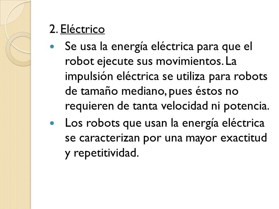 2. Eléctrico Se usa la energía eléctrica para que el robot ejecute sus movimientos. La impulsión eléctrica se utiliza para robots de tamaño mediano, p