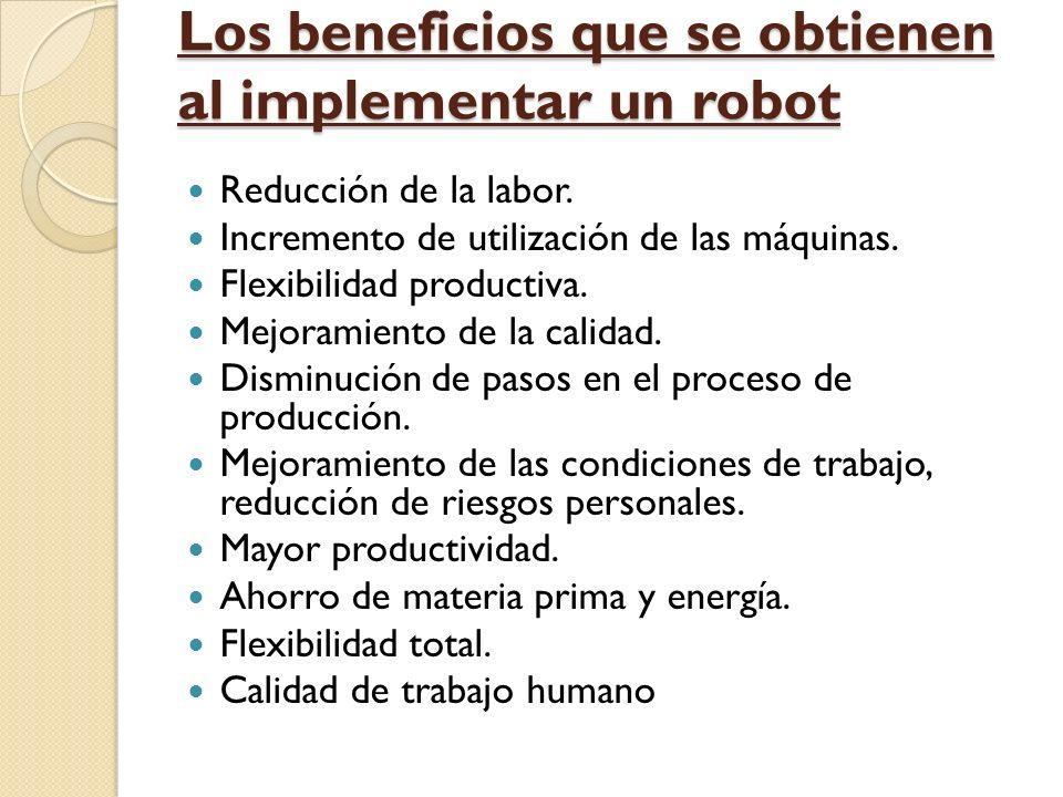 Los beneficios que se obtienen al implementar un robot Reducción de la labor. Incremento de utilización de las máquinas. Flexibilidad productiva. Mejo
