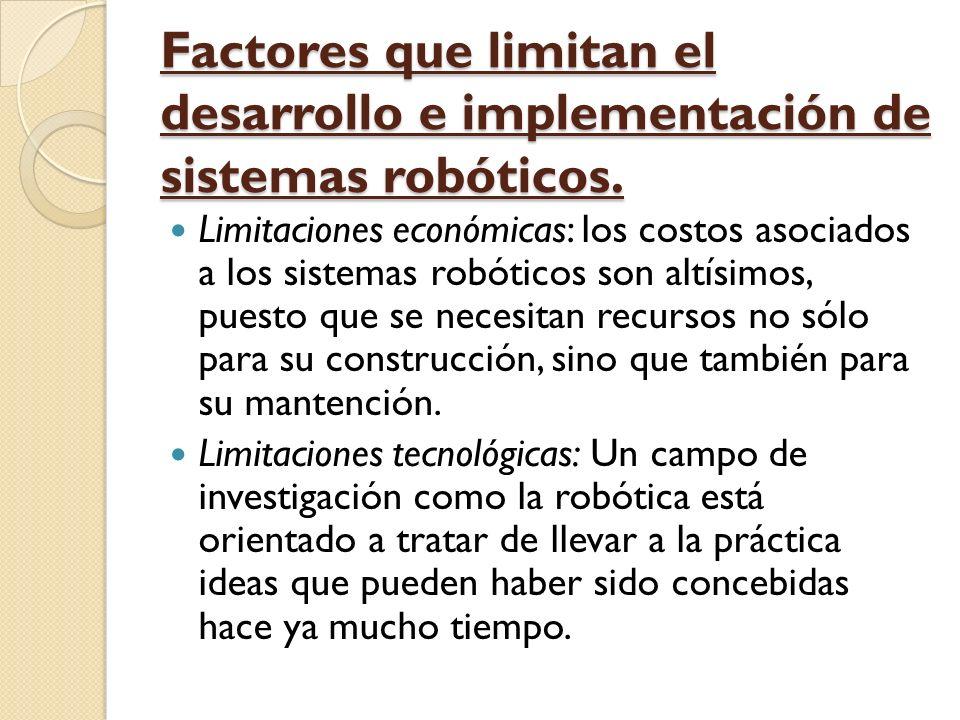 Factores que limitan el desarrollo e implementación de sistemas robóticos. Limitaciones económicas: los costos asociados a los sistemas robóticos son
