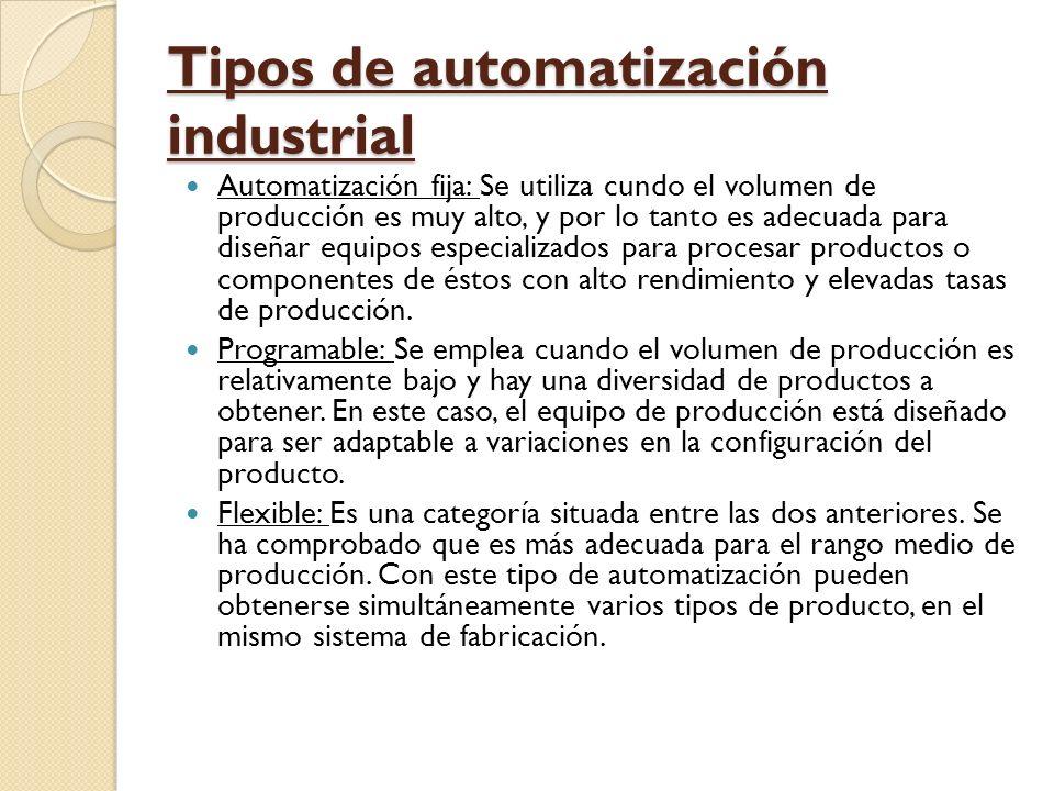 Tipos de automatización industrial Automatización fija: Se utiliza cundo el volumen de producción es muy alto, y por lo tanto es adecuada para diseñar