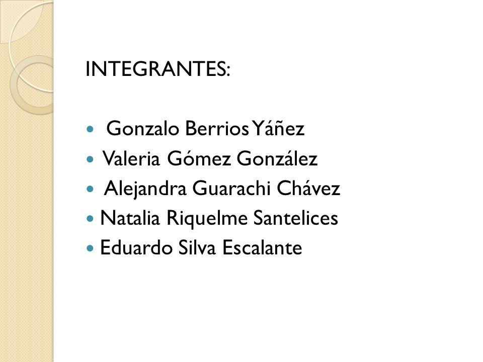 INTEGRANTES: Gonzalo Berrios Yáñez Valeria Gómez González Alejandra Guarachi Chávez Natalia Riquelme Santelices Eduardo Silva Escalante