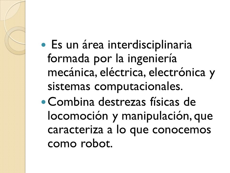 Es un área interdisciplinaria formada por la ingeniería mecánica, eléctrica, electrónica y sistemas computacionales. Combina destrezas físicas de loco