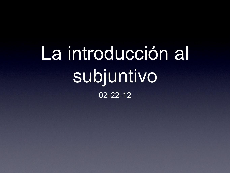 La introducción al subjuntivo 02-22-12