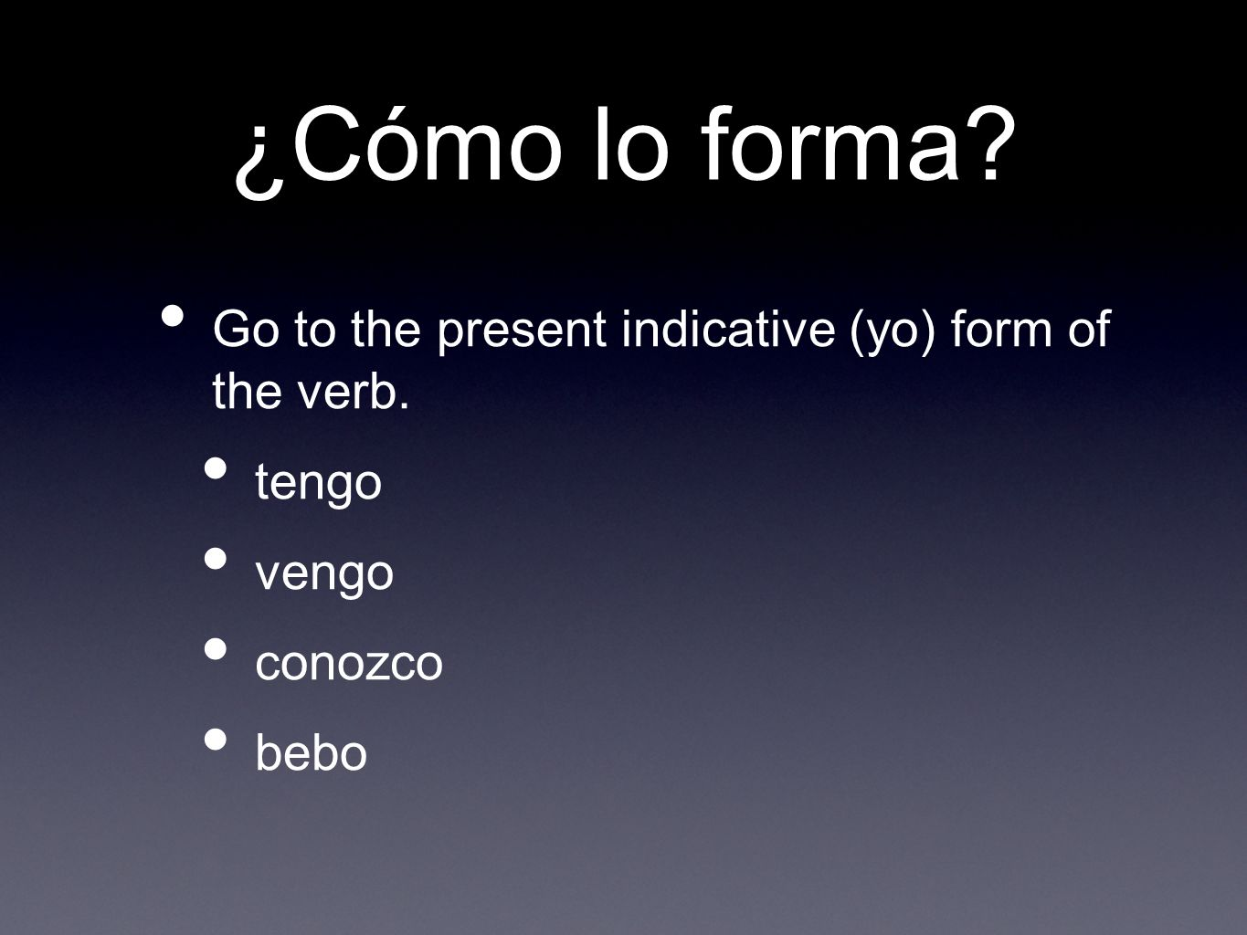 ¿Cómo lo forma Go to the present indicative (yo) form of the verb. tengo vengo conozco bebo