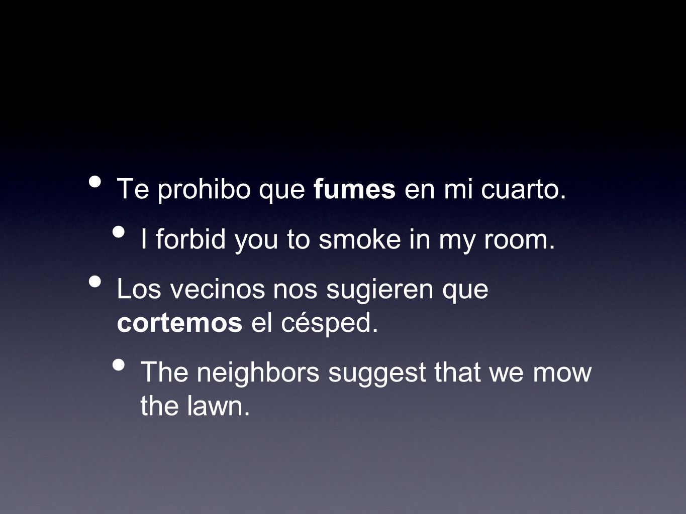 Te prohibo que fumes en mi cuarto. I forbid you to smoke in my room.