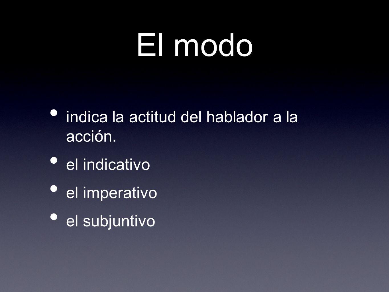 El modo indica la actitud del hablador a la acción. el indicativo el imperativo el subjuntivo