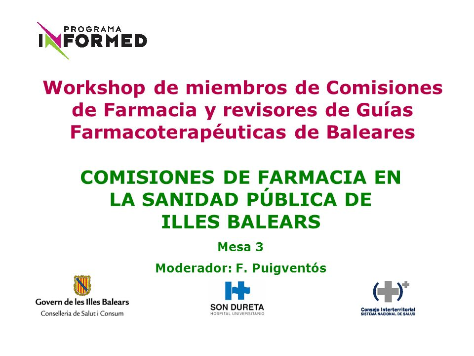 COMISIONES DE FARMACIA EN LA SANIDAD PÚBLICA DE ILLES BALEARS Mesa 3 Moderador: F. Puigventós Workshop de miembros de Comisiones de Farmacia y revisor