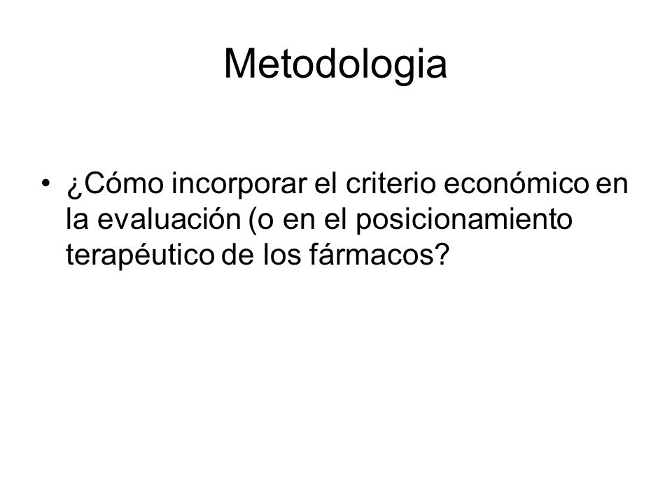 Metodologia ¿Cómo incorporar el criterio económico en la evaluación (o en el posicionamiento terapéutico de los fármacos?