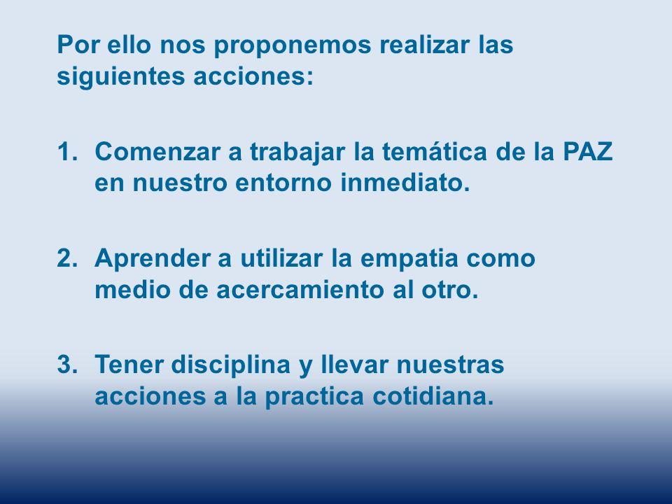 Por ello nos proponemos realizar las siguientes acciones: 1.Comenzar a trabajar la temática de la PAZ en nuestro entorno inmediato. 2.Aprender a utili