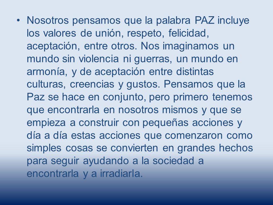 Nosotros pensamos que la palabra PAZ incluye los valores de unión, respeto, felicidad, aceptación, entre otros. Nos imaginamos un mundo sin violencia