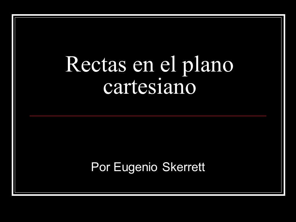 Rectas en el plano cartesiano Por Eugenio Skerrett