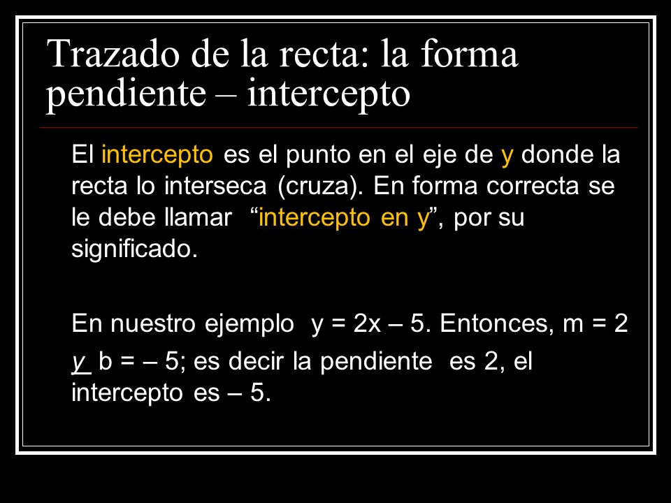 Trazado de la recta: la forma pendiente – intercepto La pendiente es la inclinación de la recta: m = y (desplazamiento vertical, arriba o abajo) x (ad