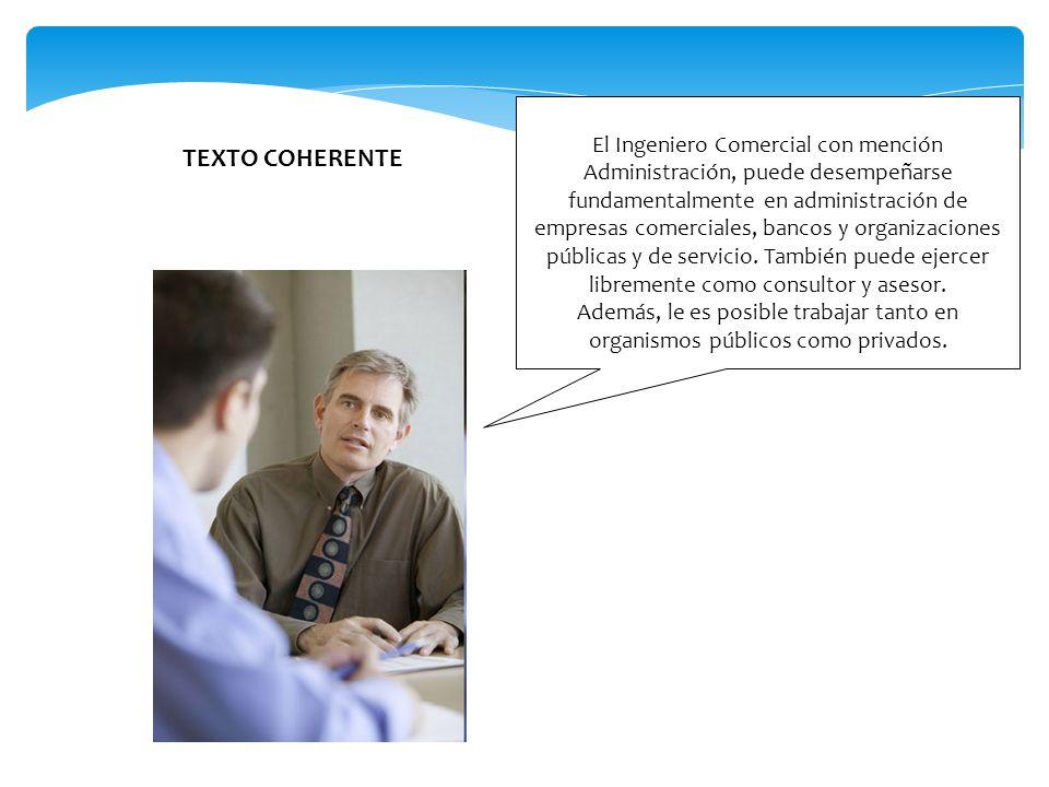 El Ingeniero Comercial con mención Administración, puede desempeñarse fundamentalmente en administración de empresas comerciales, bancos y organizacio