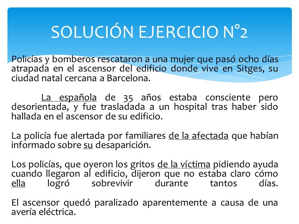 SOLUCIÓN EJERCICIO N°2 Policías y bomberos rescataron a una mujer que pasó ocho días atrapada en el ascensor del edificio donde vive en Sitges, su ciu