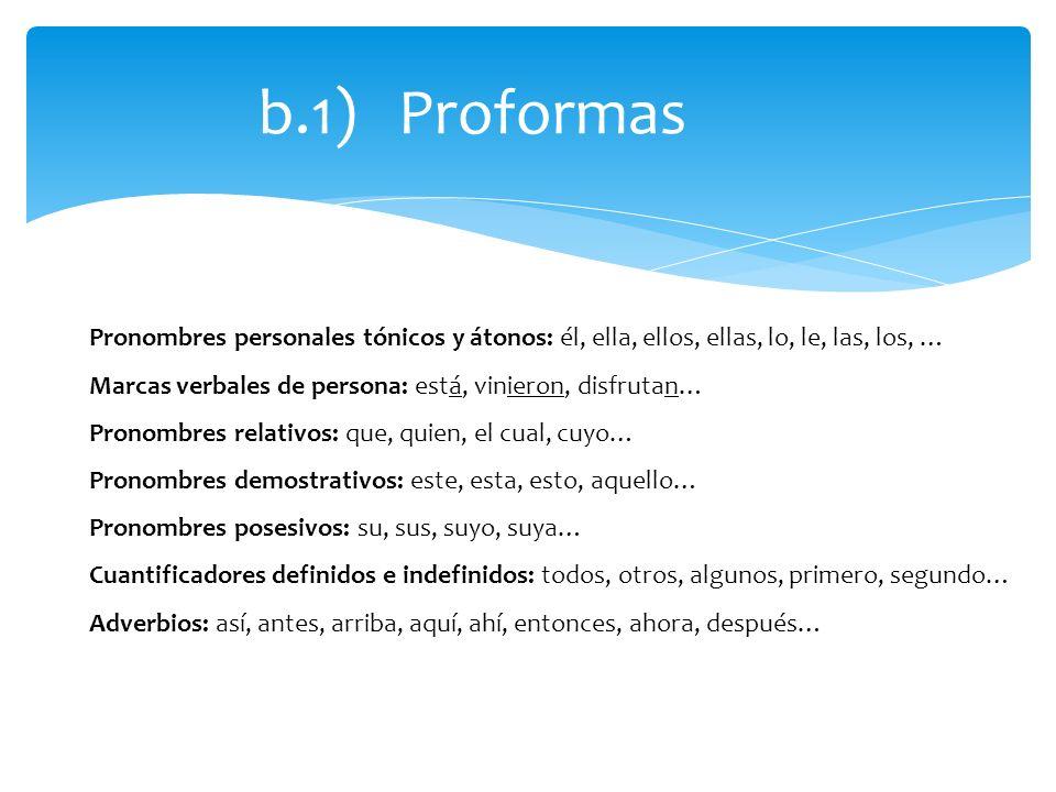 b.1) Proformas Pronombres personales tónicos y átonos: él, ella, ellos, ellas, lo, le, las, los, … Marcas verbales de persona: está, vinieron, disfrut