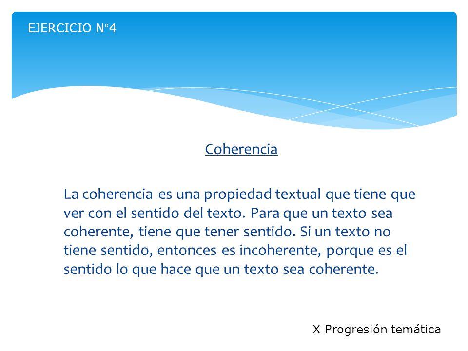 Coherencia La coherencia es una propiedad textual que tiene que ver con el sentido del texto. Para que un texto sea coherente, tiene que tener sentido