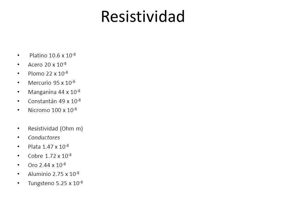 Resistividad Platino 10.6 x 10 -8 Acero 20 x 10 -8 Plomo 22 x 10 -8 Mercurio 95 x 10 -8 Manganina 44 x 10 -8 Constantán 49 x 10 -8 Nicromo 100 x 10 -8