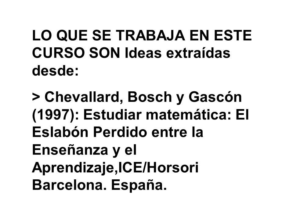 LO QUE SE TRABAJA EN ESTE CURSO SON Ideas extraídas desde: > Chevallard, Bosch y Gascón (1997): Estudiar matemática: El Eslabón Perdido entre la Enseñ