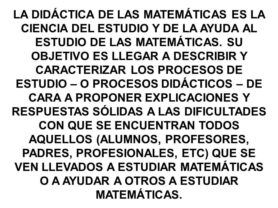 LA DIDÁCTICA DE LAS MATEMÁTICAS ES LA CIENCIA DEL ESTUDIO Y DE LA AYUDA AL ESTUDIO DE LAS MATEMÁTICAS. SU OBJETIVO ES LLEGAR A DESCRIBIR Y CARACTERIZA