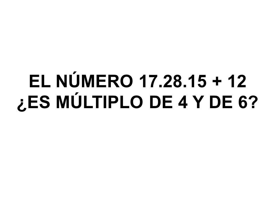 EL NÚMERO 17.28.15 + 12 ¿ES MÚLTIPLO DE 4 Y DE 6?