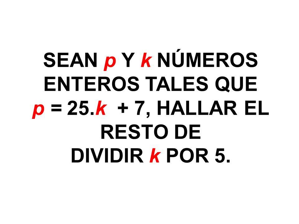 SEAN p Y k NÚMEROS ENTEROS TALES QUE p = 25.k + 7, HALLAR EL RESTO DE DIVIDIR k POR 5.