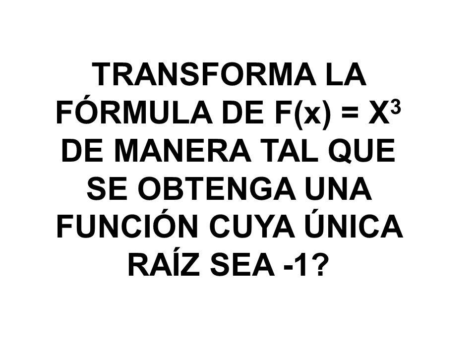 TRANSFORMA LA FÓRMULA DE F(x) = X 3 DE MANERA TAL QUE SE OBTENGA UNA FUNCIÓN CUYA ÚNICA RAÍZ SEA -1?