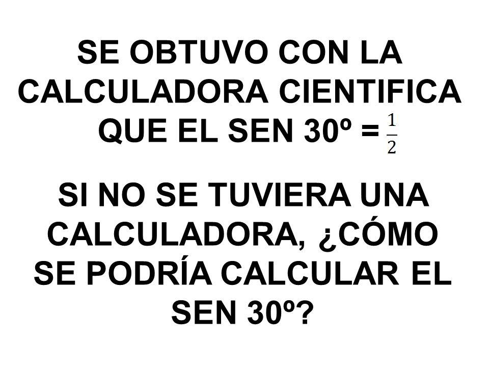 SE OBTUVO CON LA CALCULADORA CIENTIFICA QUE EL SEN 30º = SI NO SE TUVIERA UNA CALCULADORA, ¿CÓMO SE PODRÍA CALCULAR EL SEN 30º?