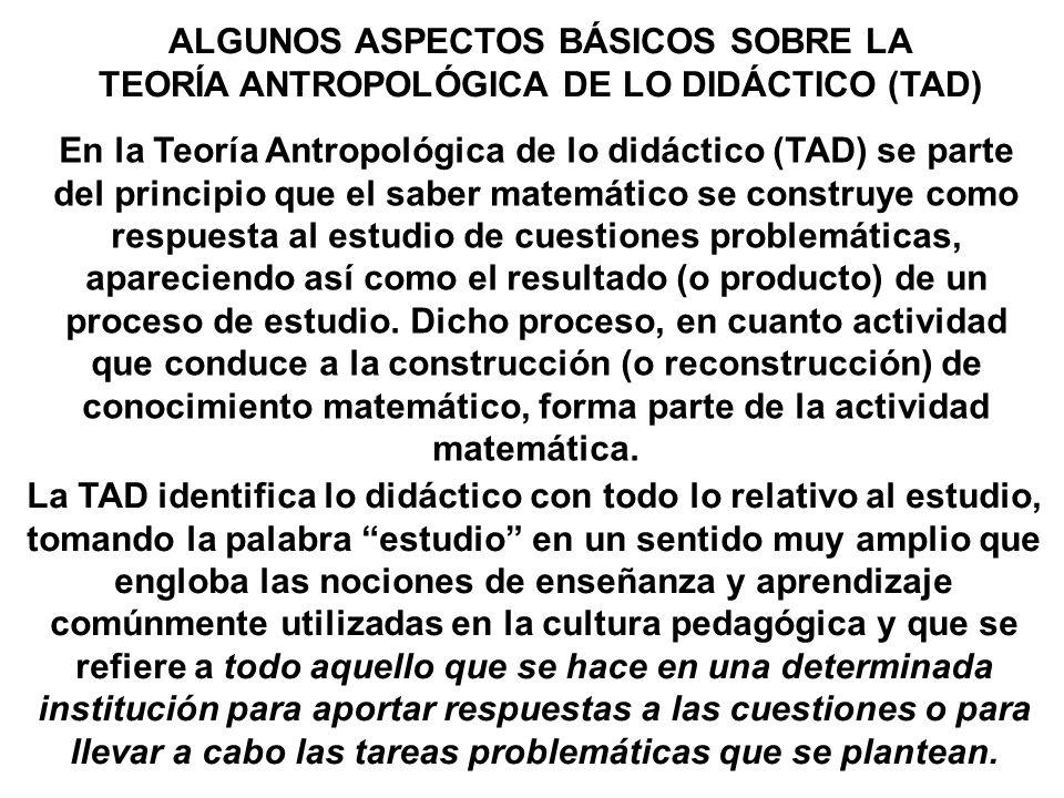 ALGUNOS ASPECTOS BÁSICOS SOBRE LA TEORÍA ANTROPOLÓGICA DE LO DIDÁCTICO (TAD) En la Teoría Antropológica de lo didáctico (TAD) se parte del principio q
