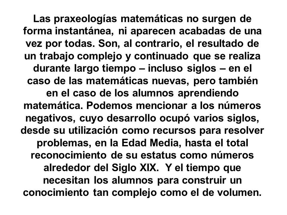 Las praxeologías matemáticas no surgen de forma instantánea, ni aparecen acabadas de una vez por todas. Son, al contrario, el resultado de un trabajo