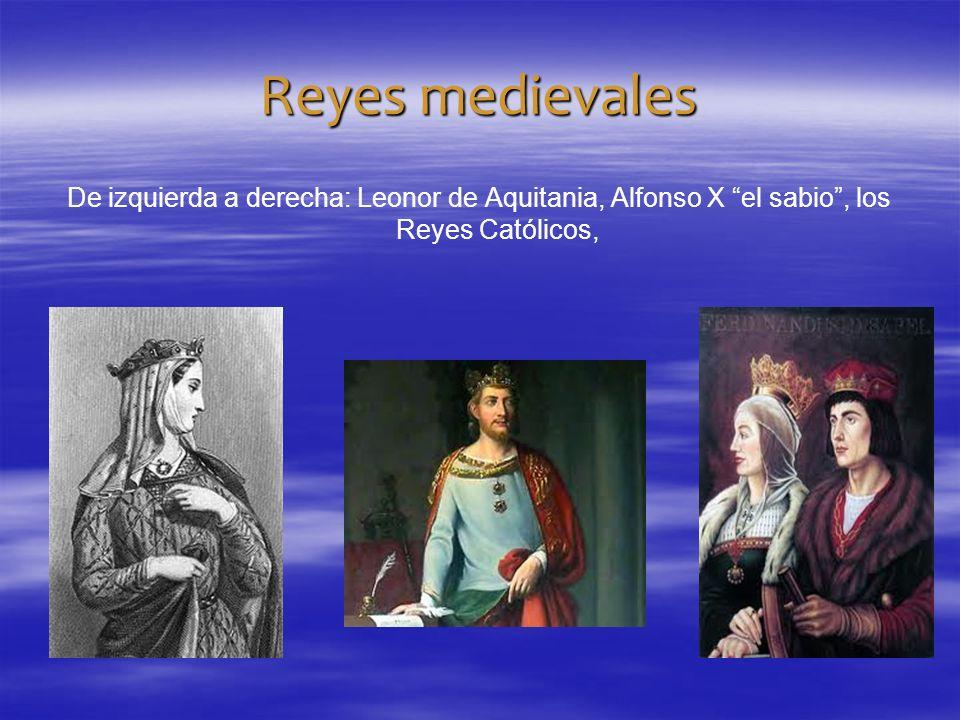 Reyes medievales De izquierda a derecha: Leonor de Aquitania, Alfonso X el sabio, los Reyes Católicos,
