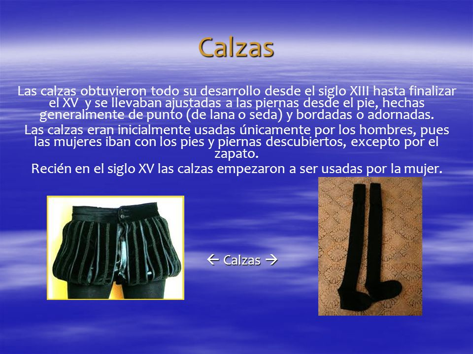 Calzas Las calzas obtuvieron todo su desarrollo desde el siglo XIII hasta finalizar el XV y se llevaban ajustadas a las piernas desde el pie, hechas g