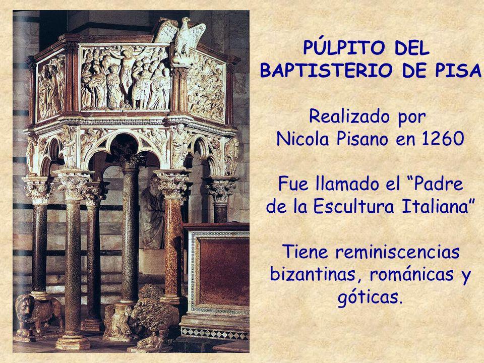 PÚLPITO DEL BAPTISTERIO DE PISA Realizado por Nicola Pisano en 1260 Fue llamado el Padre de la Escultura Italiana Tiene reminiscencias bizantinas, rom